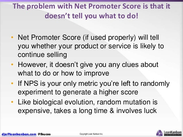 The problem with Net Promoter Score is that it doesn't tell you what to do! • Net Promoter Score (if used properly) will t...