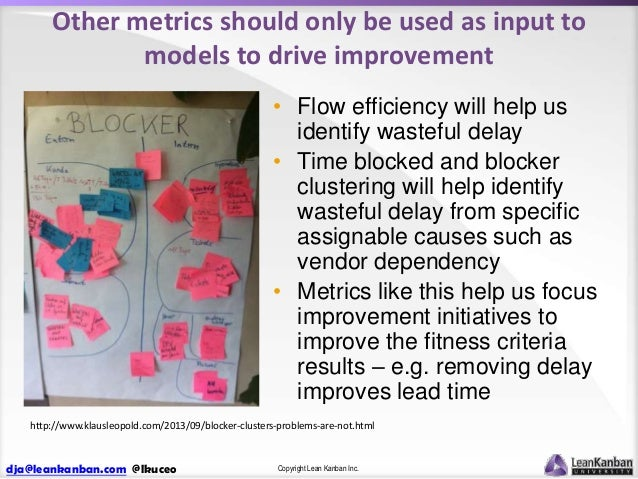Other metrics should only be used as input to models to drive improvement • Flow efficiency will help us identify wasteful...