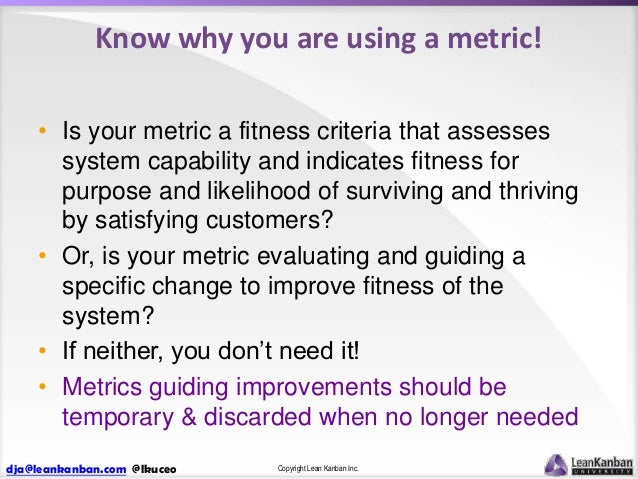 Know why you are using a metric! • Is your metric a fitness criteria that assesses system capability and indicates fitness...
