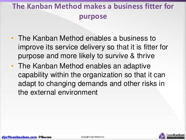 The Kanban Method makes a business fitter for purpose • The Kanban Method enables a business to improve its service delive...