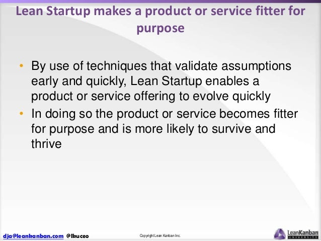 Lean Startup makes a product or service fitter for purpose • By use of techniques that validate assumptions early and quic...