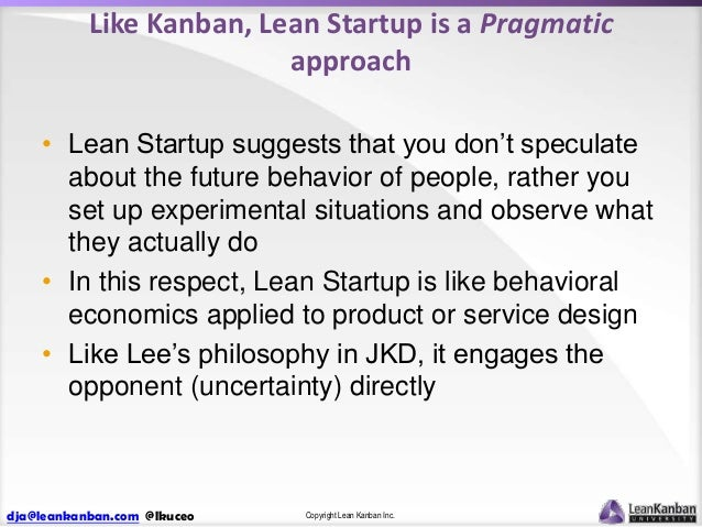 Like Kanban, Lean Startup is a Pragmatic approach • Lean Startup suggests that you don't speculate about the future behavi...