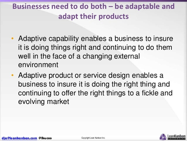 Businesses need to do both – be adaptable and adapt their products • Adaptive capability enables a business to insure it i...