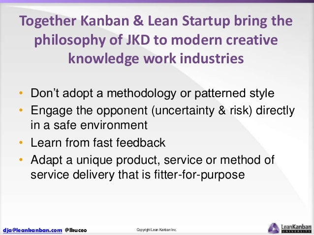 Together Kanban & Lean Startup bring the philosophy of JKD to modern creative knowledge work industries • Don't adopt a me...