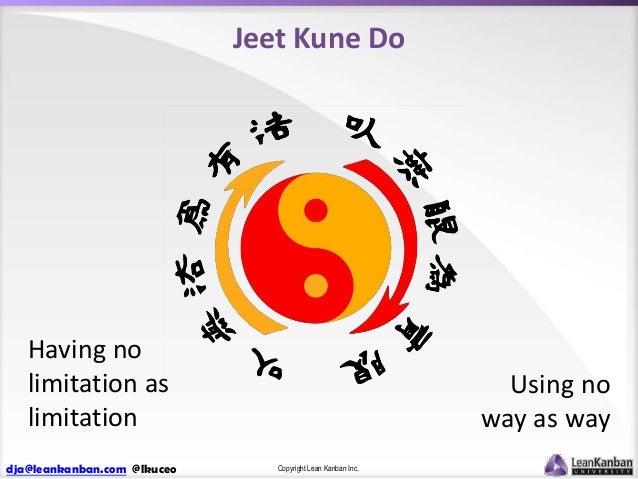Jeet Kune Do  Having no limitation as limitation dja@leankanban.com @lkuceo  Using no way as way Copyright Lean Kanban Inc...