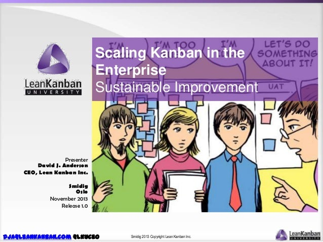 Scaling Kanban in the Enterprise Sustainable Improvement  Presenter David J. Anderson CEO, Lean Kanban Inc. Smidig Oslo No...