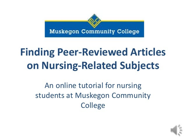 Finding Peer-Reviewed Articles on Nursing-Related Subjects An online tutorial for nursing students at Muskegon Community C...