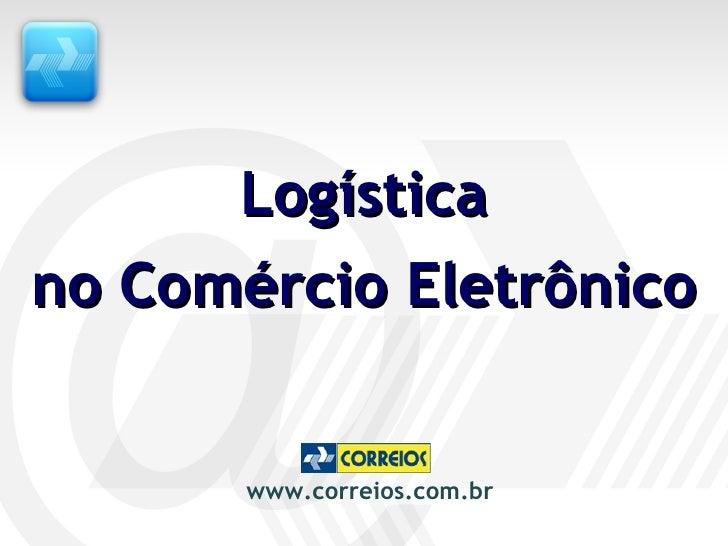Logística no Comércio Eletrônico www.correios.com.br