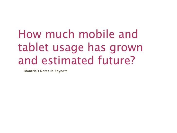 How much mobile andtablet usage has grownand estimated future? Montrias Notes in Keynote