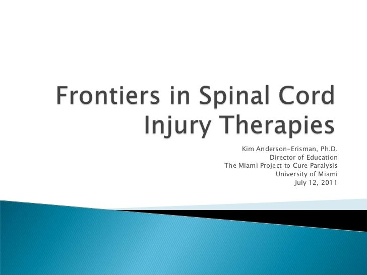 Frontiers in Spinal Cord Injury Therapies<br />Kim Anderson-Erisman, Ph.D.<br />Director of Education<br />The Miami Proje...