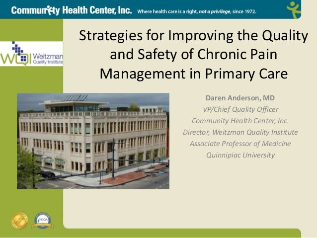 Strategies for Improving the Quality and Safety of Chronic Pain Management in Primary Care Daren Anderson, MD VP/Chief Qua...