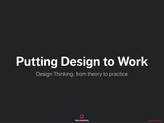 make it better Putting Design to Work Design Thinking, from theory to practice
