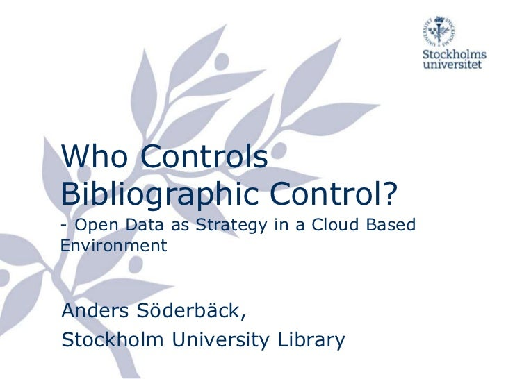 Who Controls Bibliographic Control?-Open Data as Strategy in a Cloud Based Environment<br />Anders Söderbäck,Stockholm Uni...