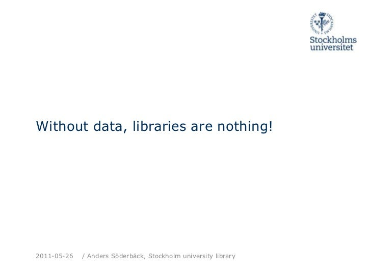 Without data, librariesarenothing!<br />2011-05-26<br />/ Anders Söderbäck, Stockholm universitylibrary<br />