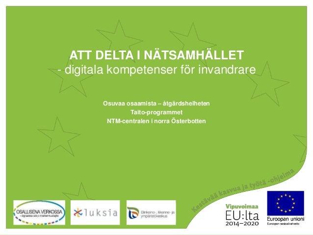 ATT DELTA I NÄTSAMHÄLLET - digitala kompetenser för invandrare Osallisena verkossa Osuvaa osaamista – åtgärdshelheten Tait...