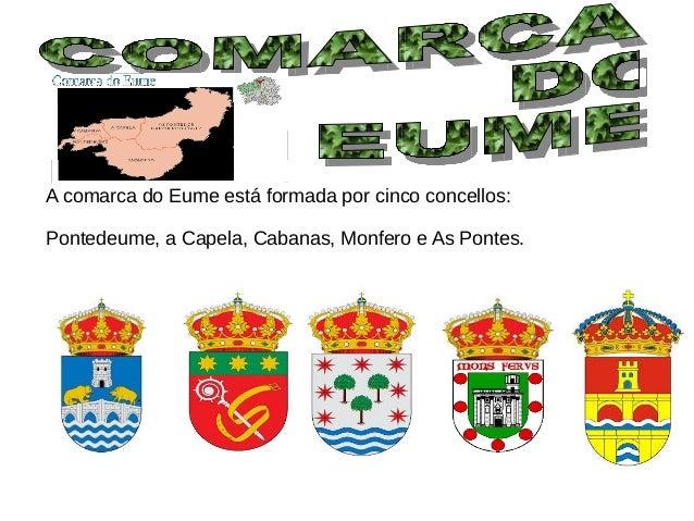 A comarca do Eume está formada por cinco concellos: Pontedeume, a Capela, Cabanas, Monfero e As Pontes.