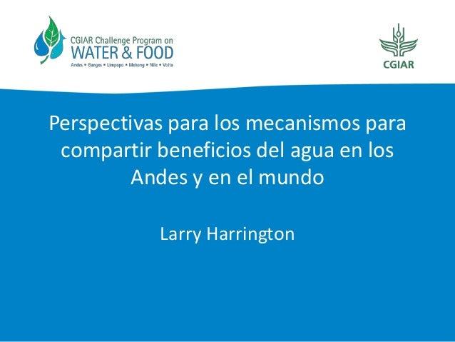 Perspectivas para los mecanismos para compartir beneficios del agua en los Andes y en el mundo Larry Harrington