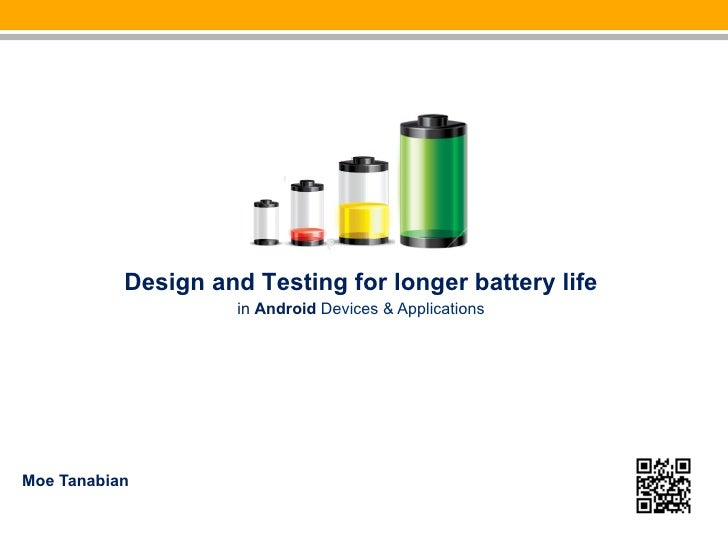 Design and Testing for longer battery life                     in Android Devices & ApplicationsMoe Tanabian