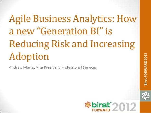 "Agile Business Analytics: Howa new ""Generation BI"" isReducing Risk and IncreasingAdoptionAndrew Marks, Vice President Prof..."