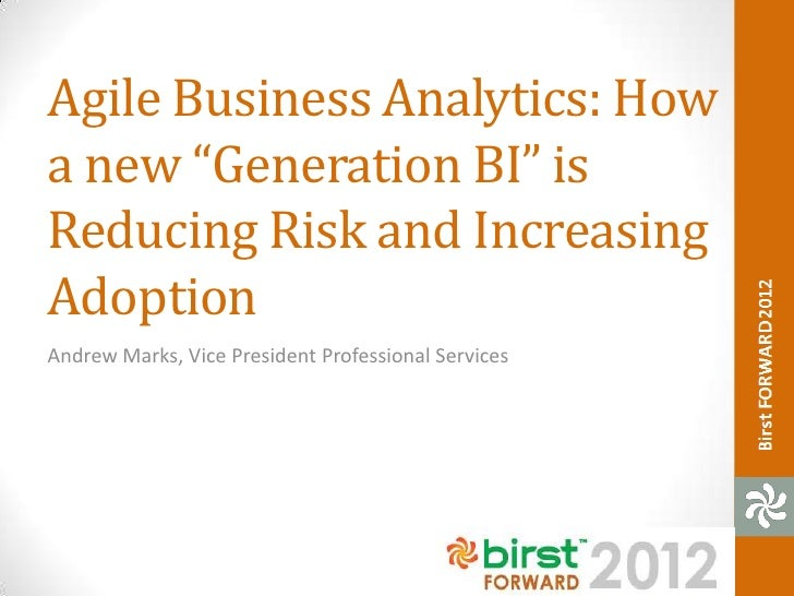 "Agile Business Analytics: Howa new ""Generation BI"" isReducing Risk and IncreasingAdoptionAndrew Marks, Vice President Prof..."