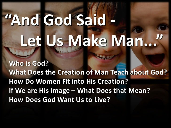 """And God Said -  Let Us Make Man...""Who is God?What Does the Creation of Man Teach about God?How Do Women Fit into His Cre..."