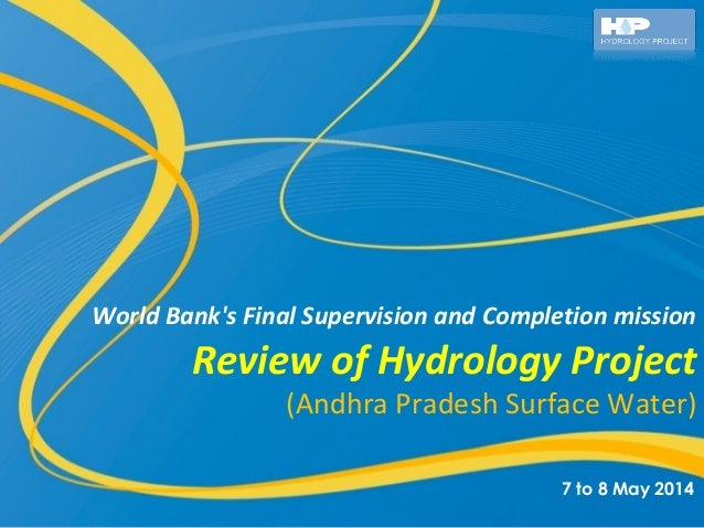 Review of Hydrology Project (Andhra Pradesh Surface Water) World Bank's Final Supervision and Completion mission 7 to 8 Ma...