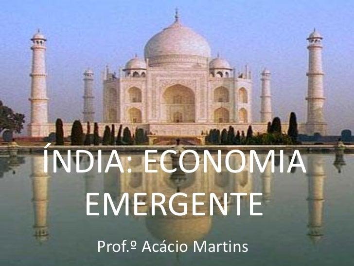 ÍNDIA: ECONOMIA  EMERGENTE   Prof.º Acácio Martins