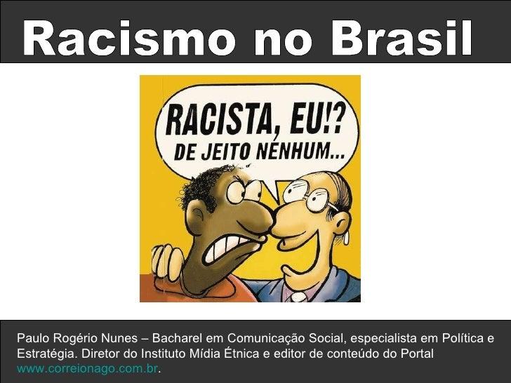 Racismo no Brasil Paulo Rogério Nunes – Bacharel em Comunicação Social, especialista em Política e Estratégia. Diretor do ...