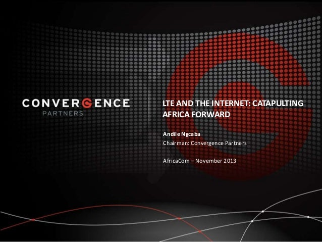 LTE AND THE INTERNET: CATAPULTING AFRICA FORWARD Andile Ngcaba Chairman: Convergence Partners AfricaCom – November 2013