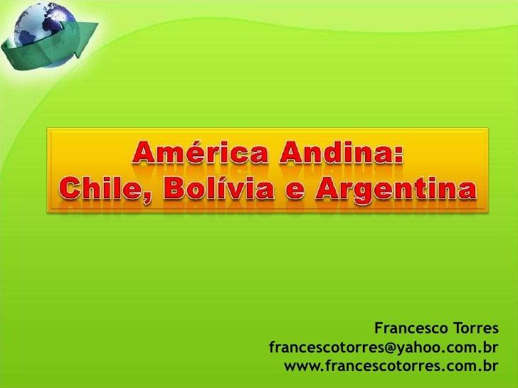 América Andina:<br />Chile, Bolívia e Argentina<br />Francesco Torres<br />francescotorres@yahoo.com.br<br />www.francesco...