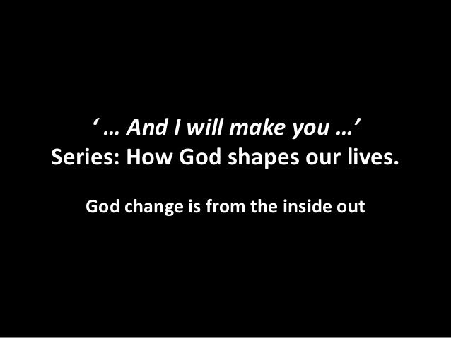 ' … And I will make you …' Series: How God shapes our lives. God change is from the inside out