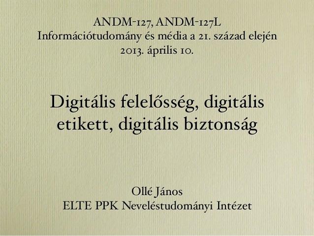 ANDM-127, ANDM-127LInformációtudomány és média a 21. század elején               2013. április 10.  Digitális felelősség, ...