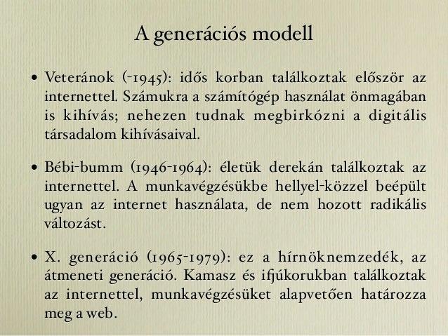A generációs modell• Veteránok (-1945): idős korban találkoztak először az internettel. Számukra a számítógép használat ön...