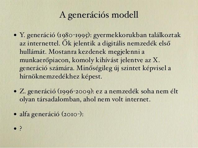 A generációs modell• Y. generáció (1980-1995): gyermekkorukban találkoztak  az internettel. Ők jelentik a digitális nemzed...