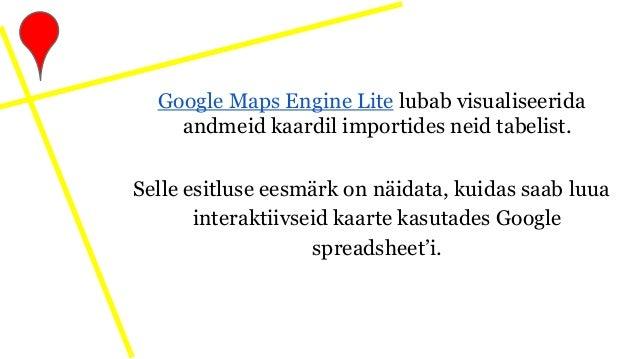 Google Maps Engine Lite lubab visualiseerida andmeid kaardil importides neid tabelist. Selle esitluse eesmärk on näidata, ...