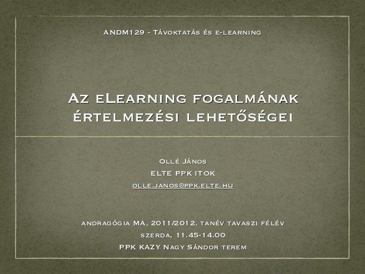 ANDM129 - Távoktatás és e-learningAz eLearning fogalmánakértelmezési lehetőségei                  Ollé János              ...