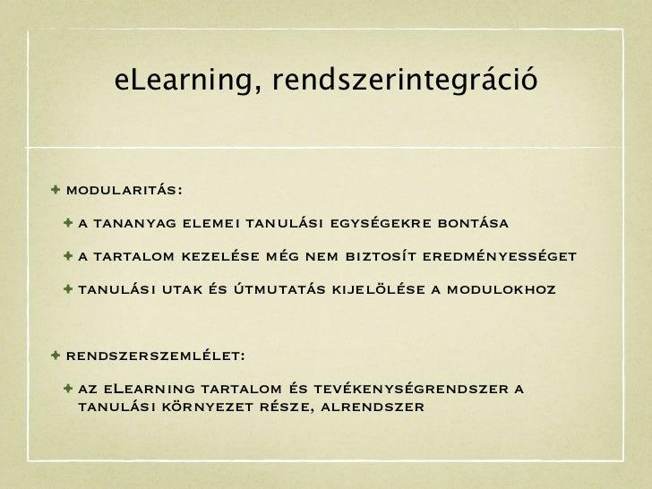 eLearning, rendszerintegráció• modularitás: • a tananyag elemei tanulási egységekre bontása • a tartalom kezelése még nem ...