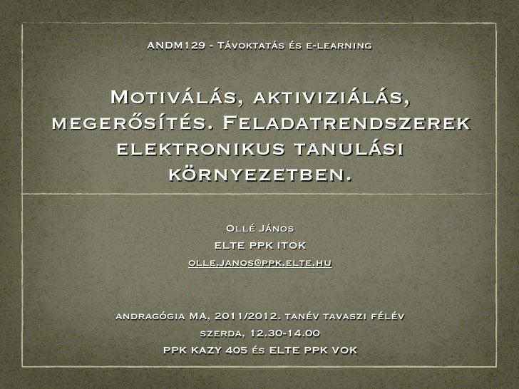 ANDM129 - Távoktatás és e-learning    Motiválás, aktiviziálás,megerősítés. Feladatrendszerek    elektronikus tanulási     ...