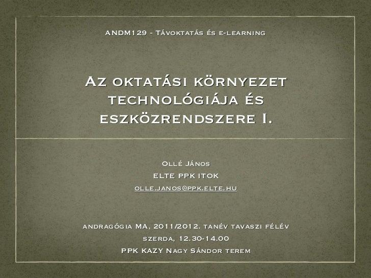 ANDM129 - Távoktatás és e-learningAz oktatási környezet  technológiája és eszközrendszere I.                 Ollé János   ...