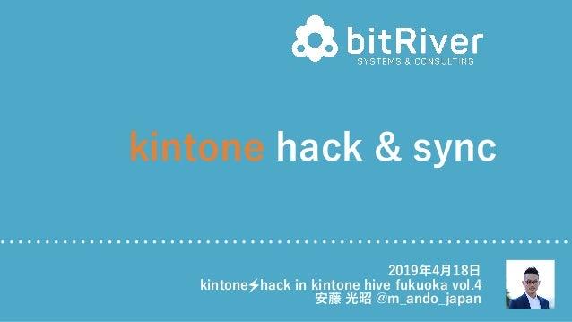 kintone hack & sync 2019年4⽉18⽇ kintone hack in kintone hive fukuoka vol.4 安藤 光昭 @m_ando_japan
