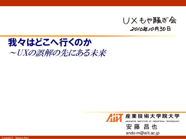 Copyright © Masaya Ando 我々はどこへ行くのか ~UXの誤解の先にある未来 安 藤 昌 也 ando-m@aiit.ac.jp