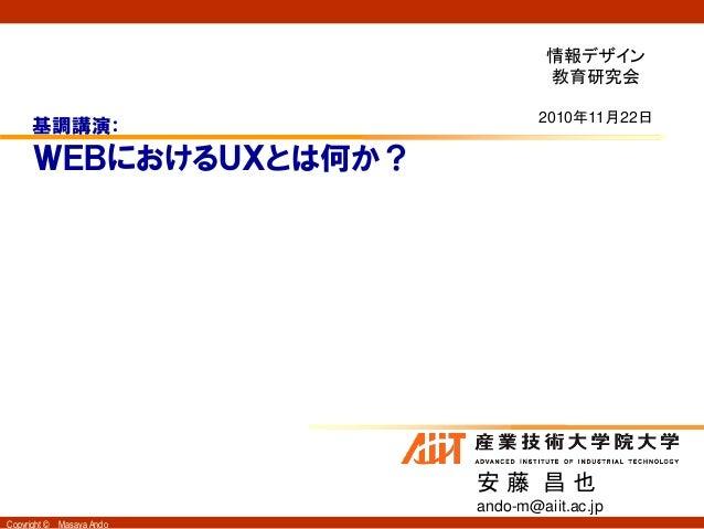 Copyright © Masaya Ando WEBにおけるUXとは何か? 安 藤 昌 也 ando-m@aiit.ac.jp 基調講演: 情報デザイン 教育研究会 2010年11月22日