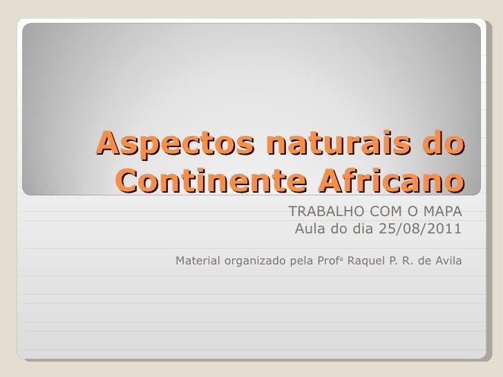 Aspectos naturais do Continente Africano TRABALHO COM O MAPA Aula do dia 25/08/2011 Material organizado pela Prof a  Raque...
