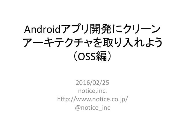 Androidアプリ開発にクリーン アーキテクチャを取り入れよう (OSS編) 2016/02/25 notice,inc. http://www.notice.co.jp/ @notice_inc