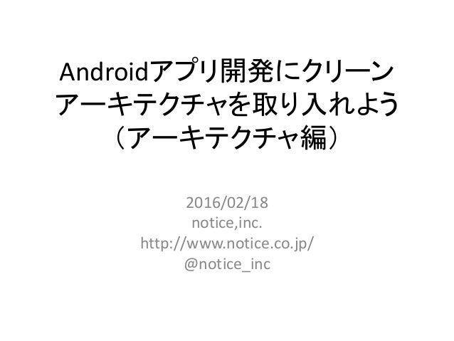 Androidアプリ開発にクリーン アーキテクチャを取り入れよう (アーキテクチャ編) 2016/02/18 notice,inc. http://www.notice.co.jp/ @notice_inc