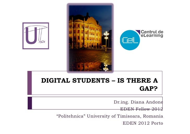 DIGITAL STUDENTS – IS THERE A                         GAP?                           Dr.ing. Diana Andone                 ...