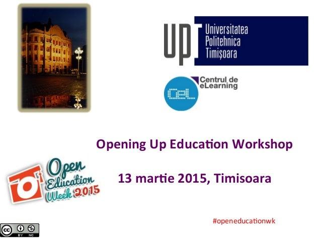 Opening  Up  Educa.on  Workshop      13  mar.e  2015,  Timisoara     #openeduca*onwk