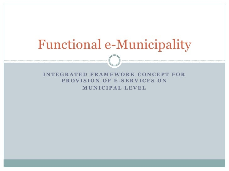 Functional e-Municipality  INTEGRATED FRAMEWORK CONCEPT FOR     PROVISION OF E-SERVICES ON          MUNICIPAL LEVEL