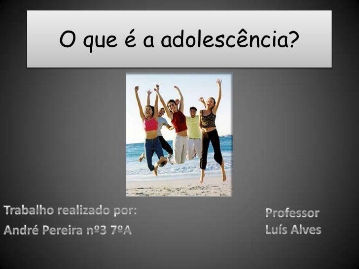 O que é a adolescência?<br />Trabalho realizado por:<br />André Pereira nº3 7ºA<br />Professor<br />Luís Alves<br />