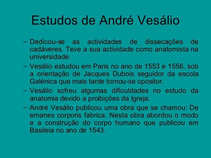 Estudos de André Vesálio <ul><ul><li>Dedicou-se as actividades de dissecações de cadáveres. Teve a sua actividade como ana...